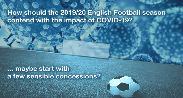 How should the 2019/20 English Football season contend with the impact of COVID-19? ......... maybe start with a few sensible concessions?